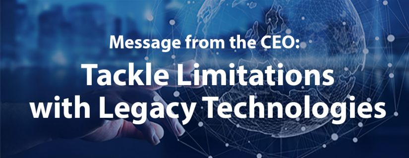 CEO Message: Tackle Limitations with Legacy Technologies